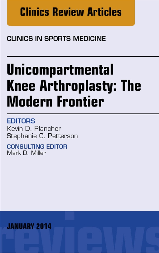 Unicompartmental Knee Arthroplasty: The Modern Frontier, An Issue of Clinics in Sports Medicine