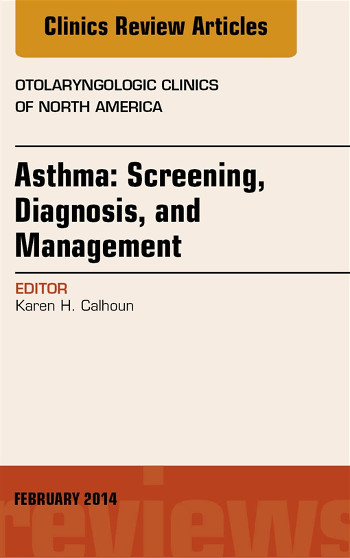 Asthma: Screening, Diagnosis, Management, An Issue of Otolaryngologic Clinics of North America,