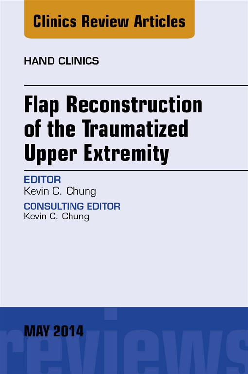 Flap Reconstruction of the Traumatized Upper Extremity, An Issue of Hand Clinics,