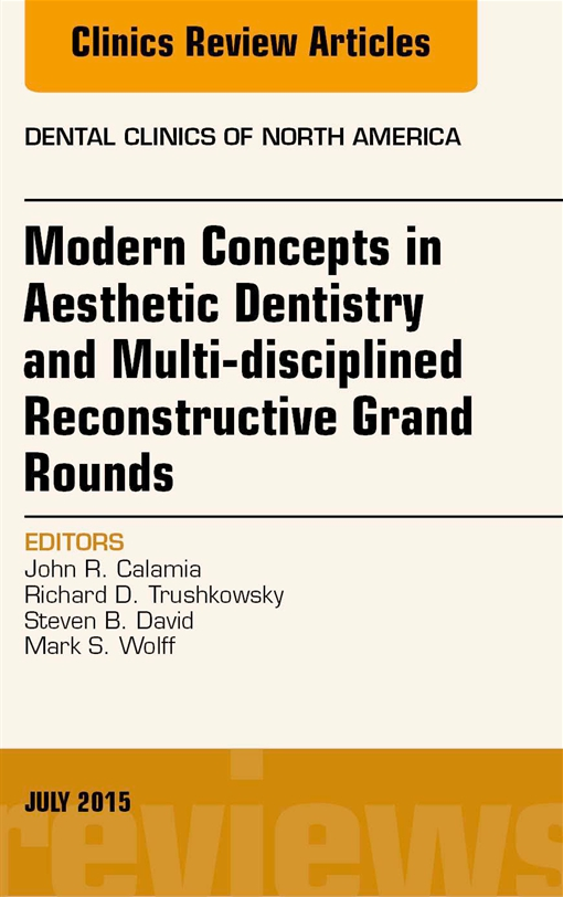 Modern Concepts in Aesthetic Dentistry and Multi-disciplined Reconstructive Grand Rounds, An Issue of Dental Clinics of North America,