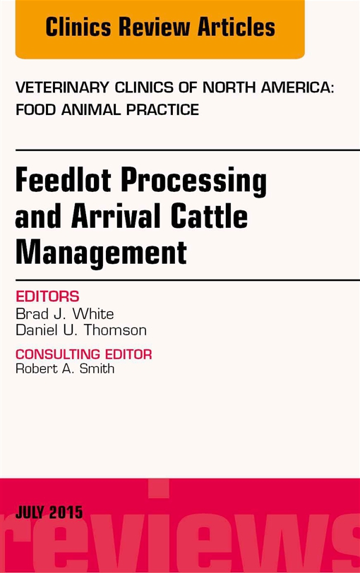 Feedlot Processing and Arrival Cattle Management, An Issue of Veterinary Clinics of North America: Food Animal Practice, E-Book