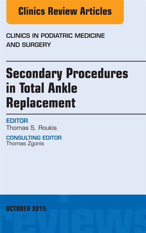 Secondary Procedures in Total Ankle Replacement, An Issue of Clinics in Podiatric Medicine and Surgery