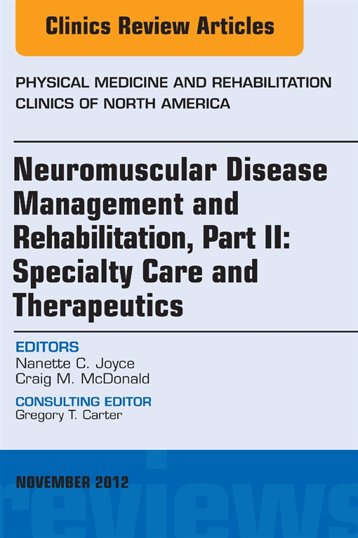 Neuromuscular Disease Management and Rehabilitation, Part II: Specialty Care and Therapeutics, an Issue of Physical Medicine and Rehabilitation Clinics,