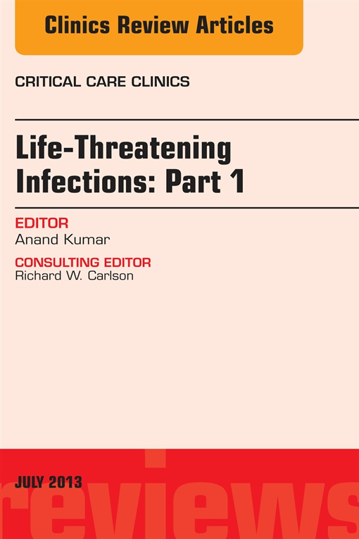 Life-Threatening Infections: Part 1, An Issue of Critical Care Clinics,