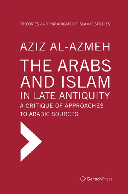 The Arabs and Islam in Late Antiqiuity: a Critique of Approaches to Arabic Sources