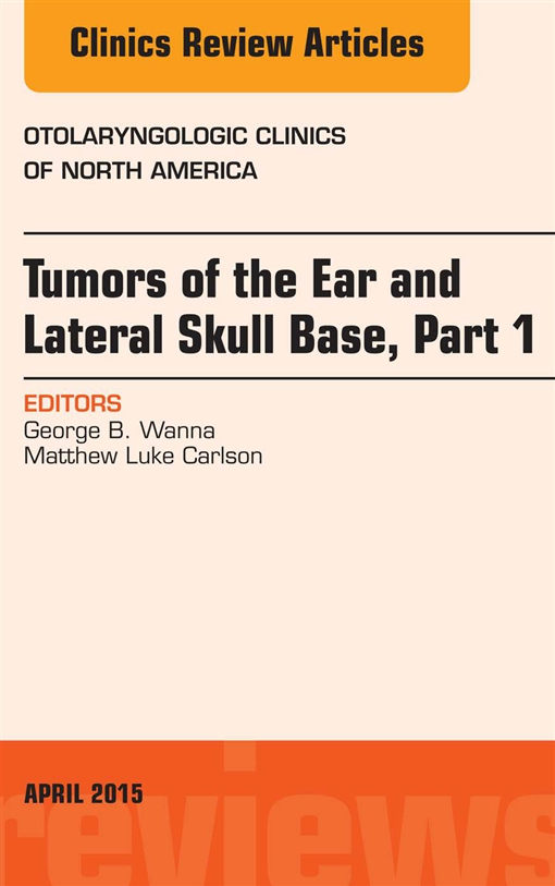 Tumors of the Ear and Lateral Skull Base: Part 1, An Issue of Otolaryngologic Clinics of North America