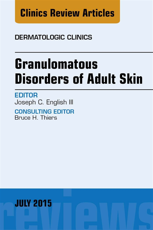 Granulomatous Disorders of Adult Skin, An Issue of Dermatologic Clinics