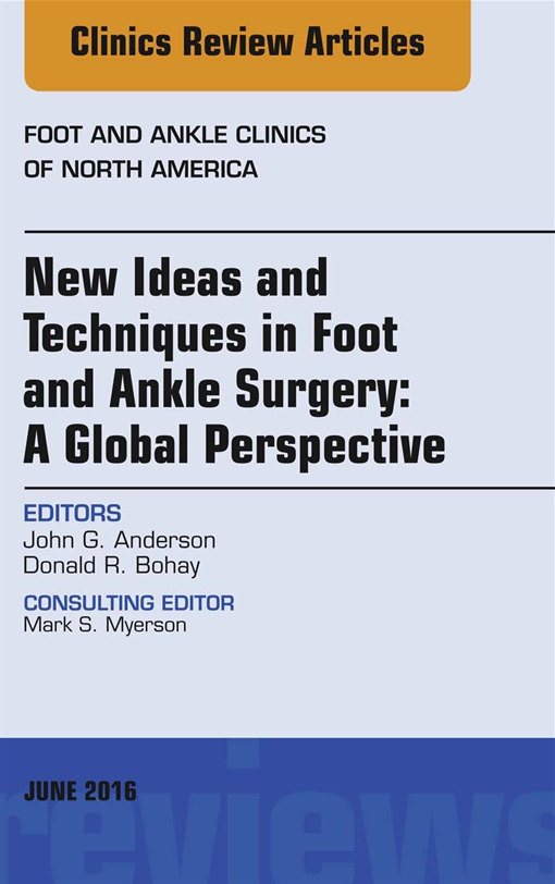 New Ideas and Techniques in Foot and Ankle Surgery: A Global Perspective, An Issue of Foot and Ankle Clinics of North America