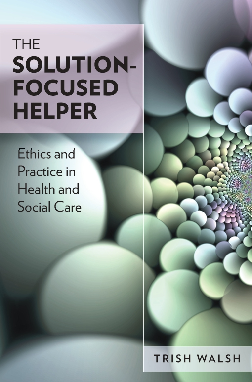 The Solution-Focused Helper: Ethics And Practice In Health And Social Care