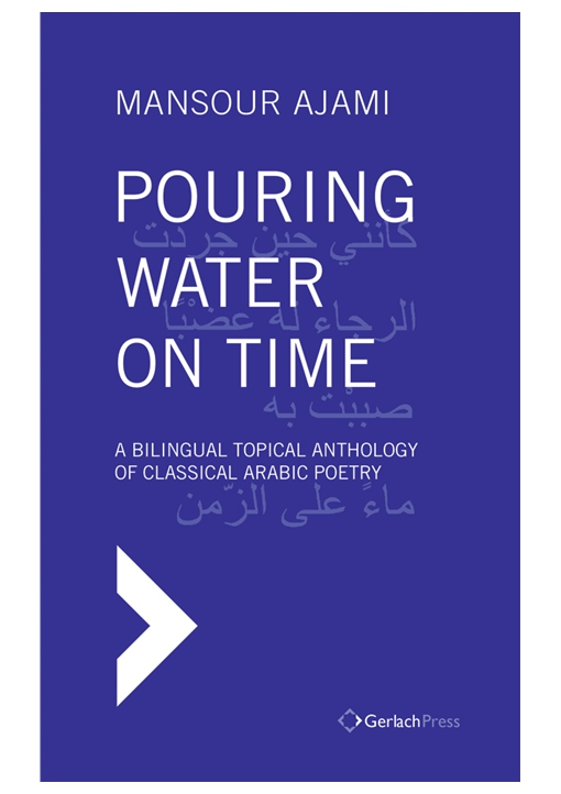 Pouring Water on Time. A Bilingual Topical Anthology of Classical Arabic Poetry. ?With a Foreword by Sadik J. Al-Azm