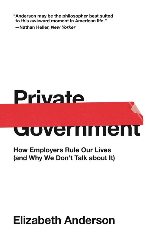 Private Government: How Employers Rule Our Lives (and Why We Don't Talk about It)