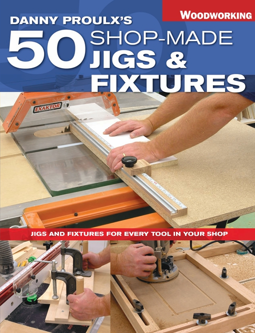 Danny Proulx's 50 Shop-Made Jigs & Fixtures