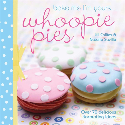 Bake Me I'm Yours . . . Whoopie Pies