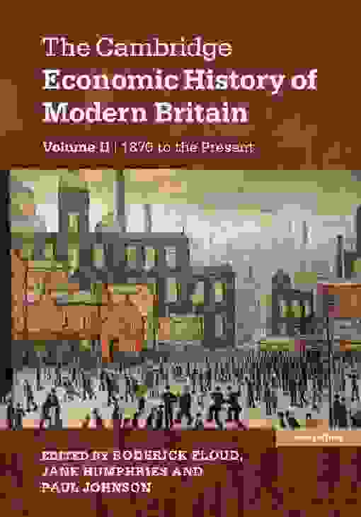 The Cambridge Economic History of Modern Britain: Volume 2, Growth and Decline, 1870 to the Present