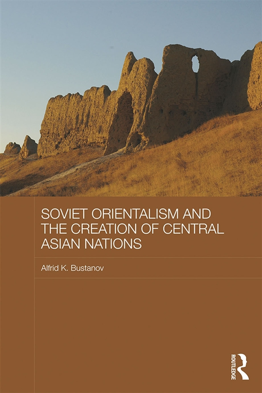 Soviet Orientalism and the Creation of Central Asian Nations